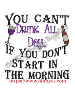 You Can't Drink all day if you don't start in the morning Embroidery Design
